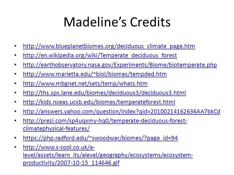 Madeline's Credits http://www.blueplanetbiomes.org/deciduous_climate_page.htm. http://en.wikipedia.org/wiki/Temperate_deciduous_forest.