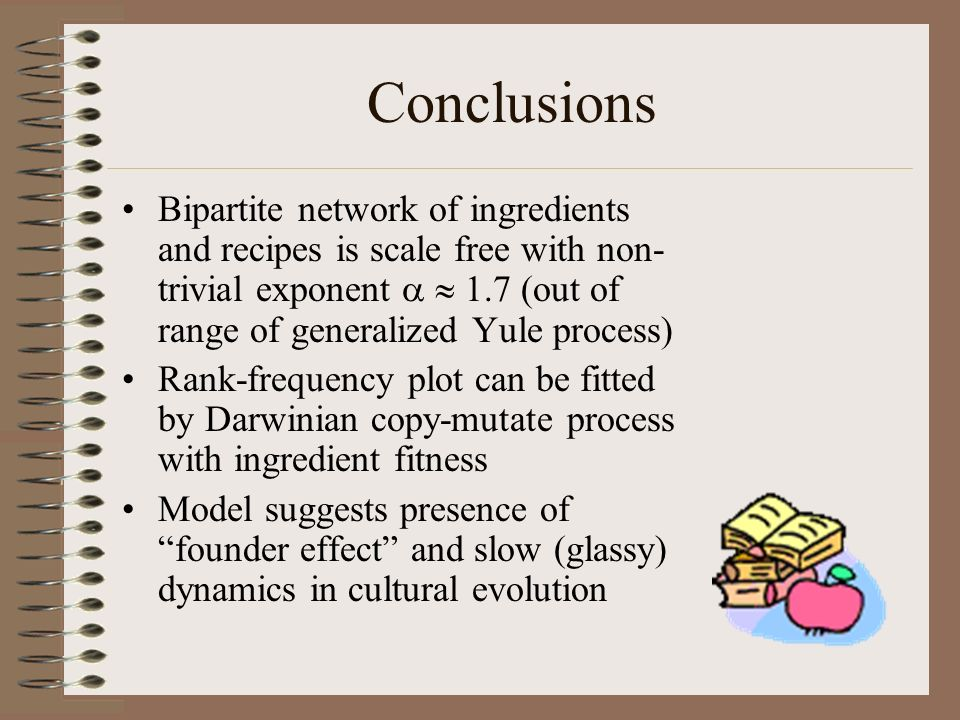 Conclusions Bipartite network of ingredients and recipes is scale free with non-trivial exponent a  1.7 (out of range of generalized Yule process)