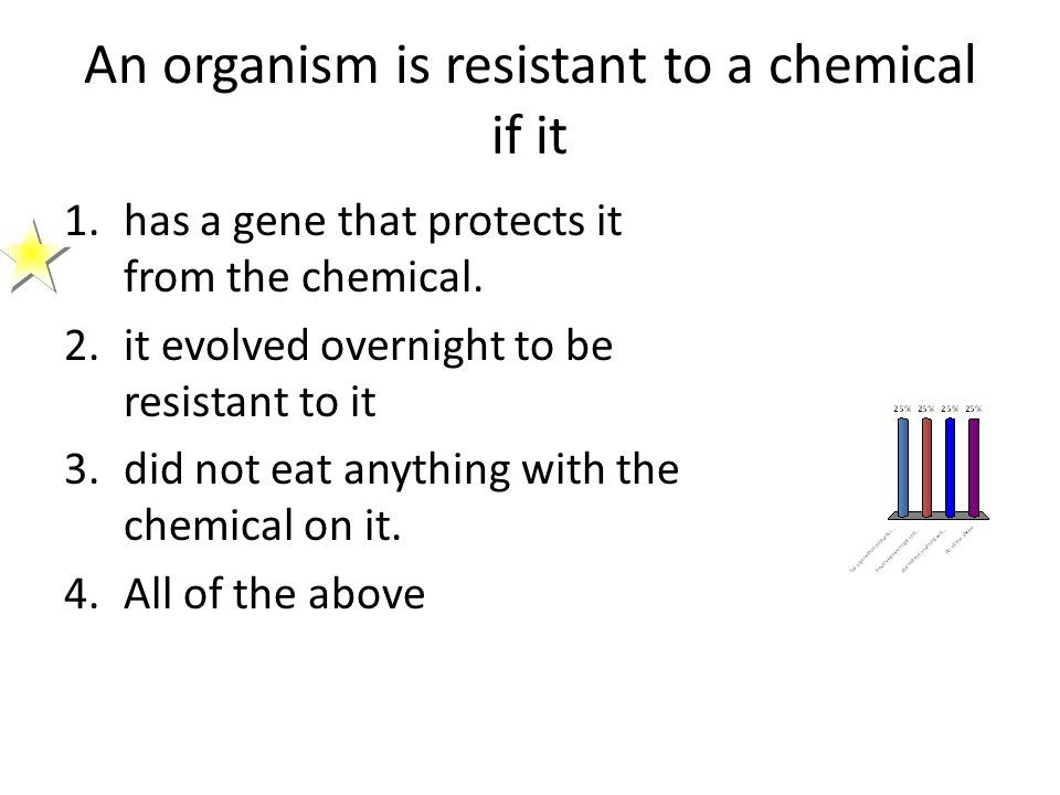 An organism is resistant to a chemical if it