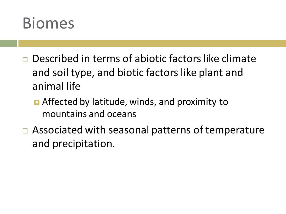 Biomes Described in terms of abiotic factors like climate and soil type, and biotic factors like plant and animal life.