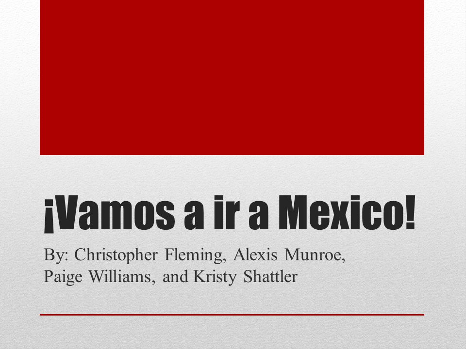 ¡Vamos a ir a Mexico! By: Christopher Fleming, Alexis Munroe, Paige Williams, and Kristy Shattler