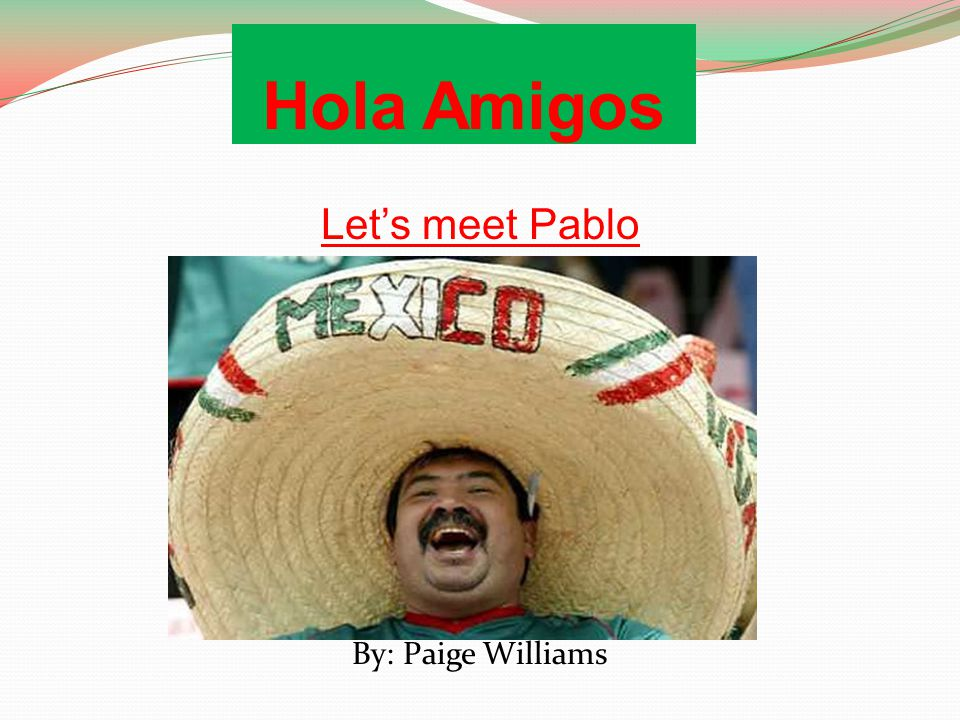 Hola Amigos Let's meet Pablo By: Paige Williams