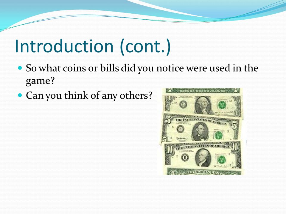 Introduction (cont.) So what coins or bills did you notice were used in the game.
