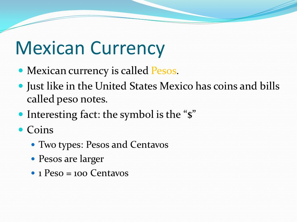 Mexican Currency Mexican currency is called Pesos.