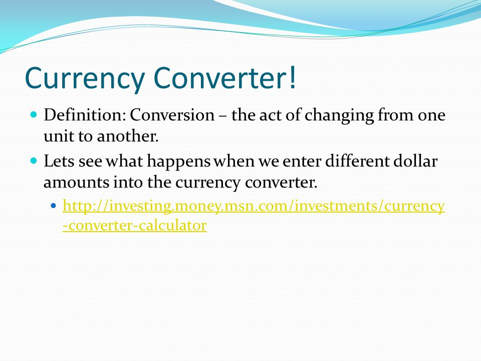 Currency Converter! Definition: Conversion – the act of changing from one unit to another.