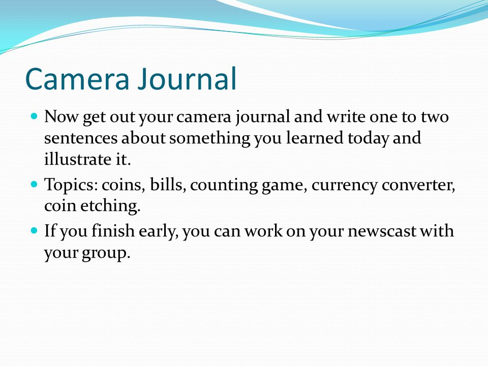 Camera Journal Now get out your camera journal and write one to two sentences about something you learned today and illustrate it.
