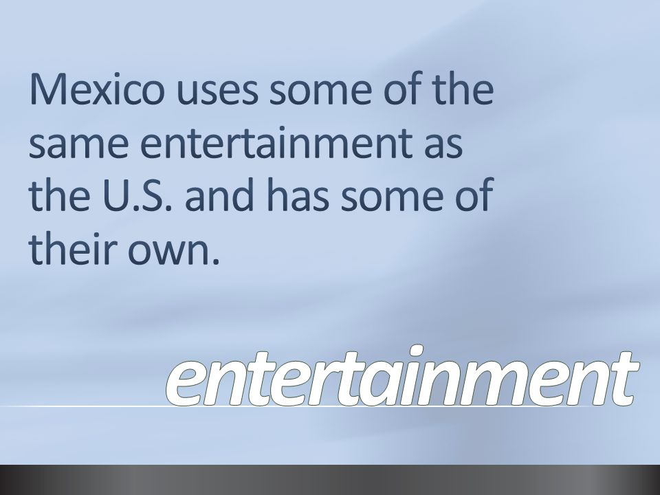 Mexico uses some of the same entertainment as the U. S