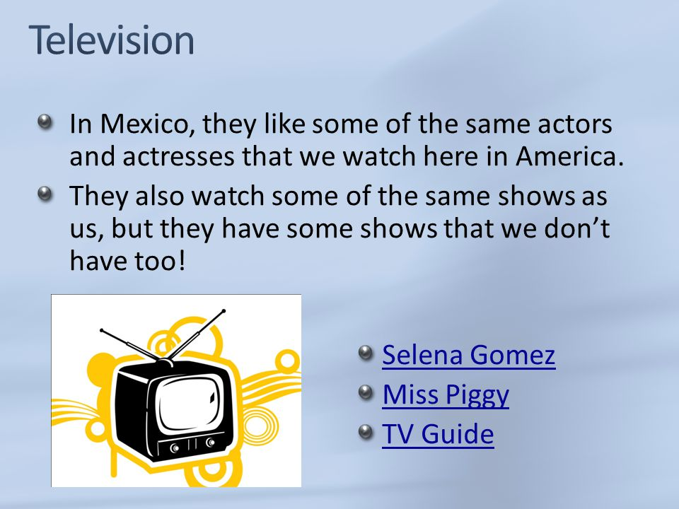 Television In Mexico, they like some of the same actors and actresses that we watch here in America.