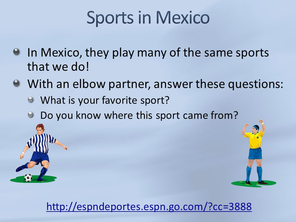 Sports in Mexico In Mexico, they play many of the same sports that we do! With an elbow partner, answer these questions: