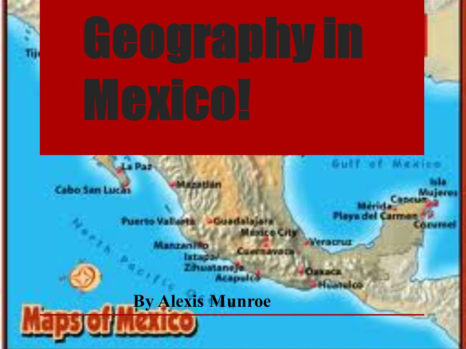 Geography in Mexico! By Alexis Munroe