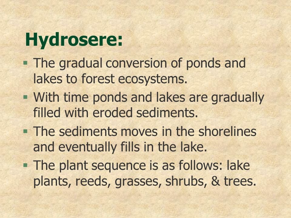 Hydrosere: The gradual conversion of ponds and lakes to forest ecosystems. With time ponds and lakes are gradually filled with eroded sediments.