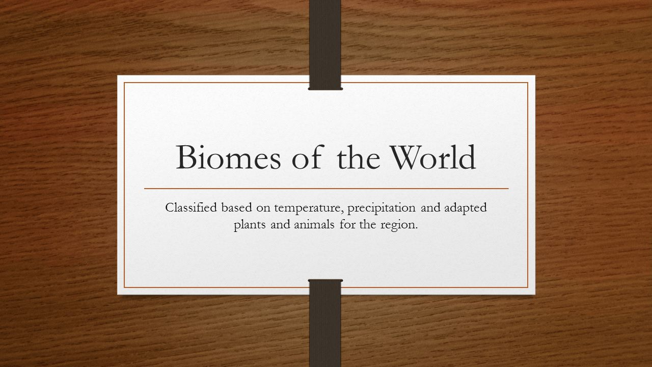 Biomes of the World Classified based on temperature, precipitation and adapted plants and animals for the region.
