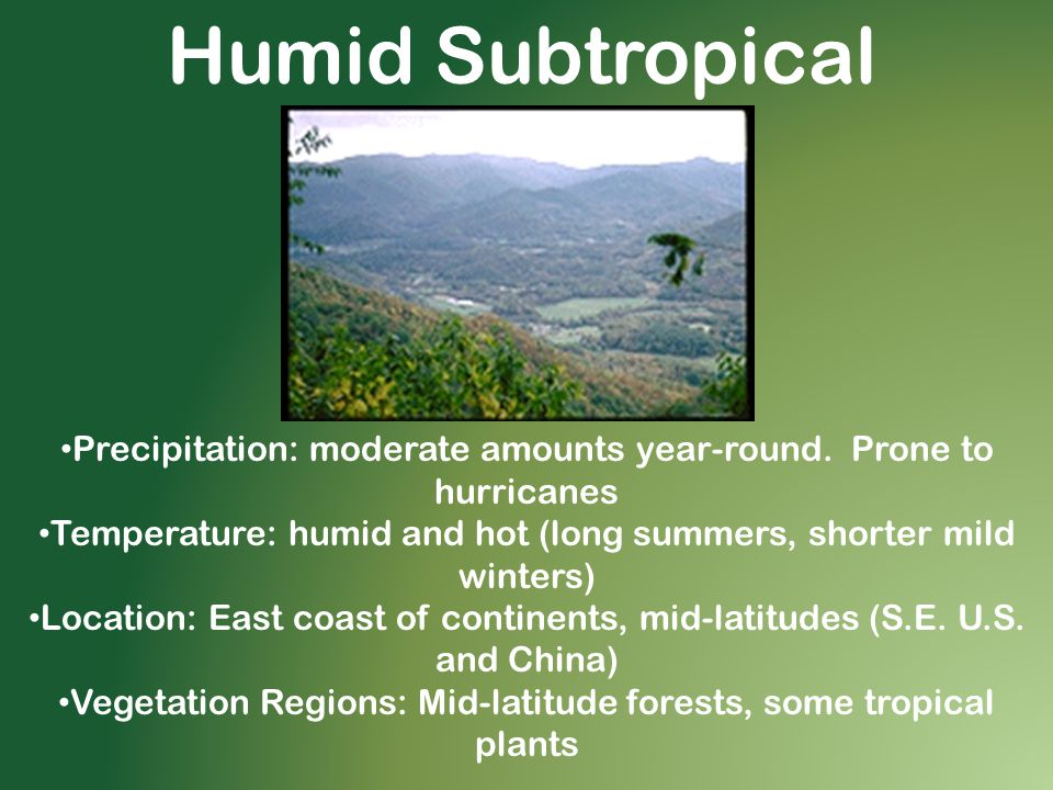 Humid Subtropical Precipitation: moderate amounts year-round. Prone to hurricanes. Temperature: humid and hot (long summers, shorter mild winters)