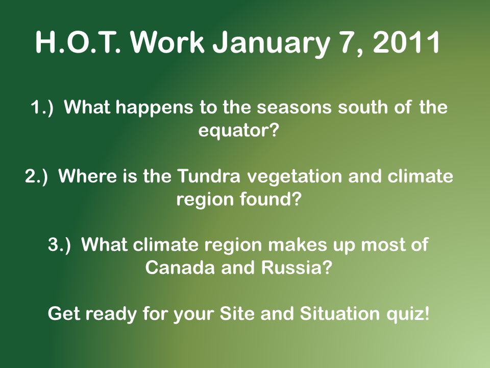 H.O.T. Work January 7, 2011 1.) What happens to the seasons south of the equator 2.) Where is the Tundra vegetation and climate region found