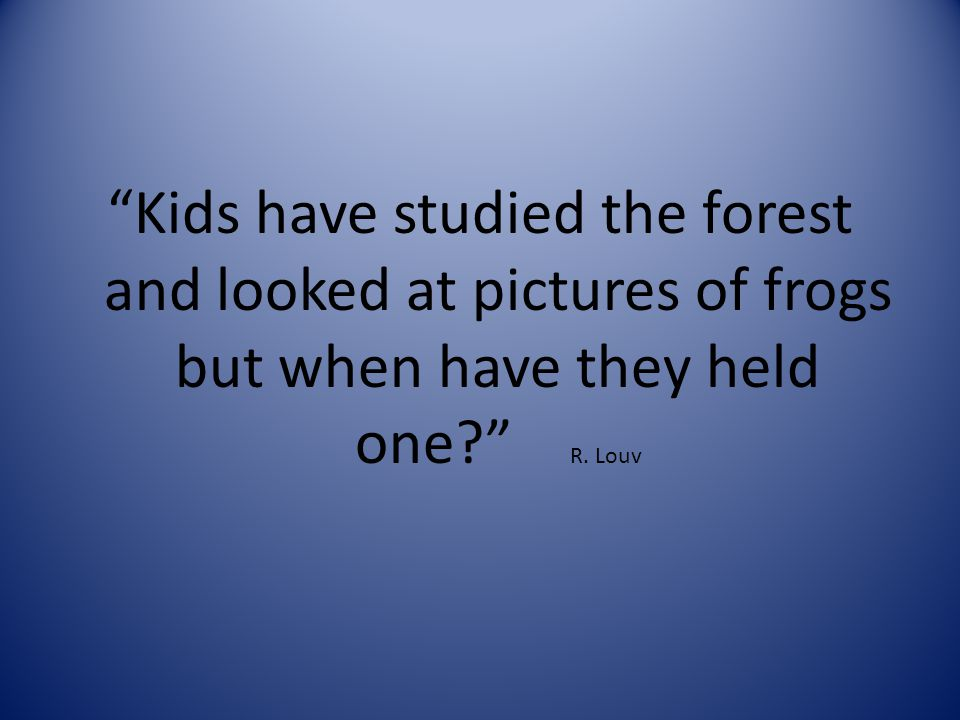 Kids have studied the forest and looked at pictures of frogs but when have they held one R. Louv