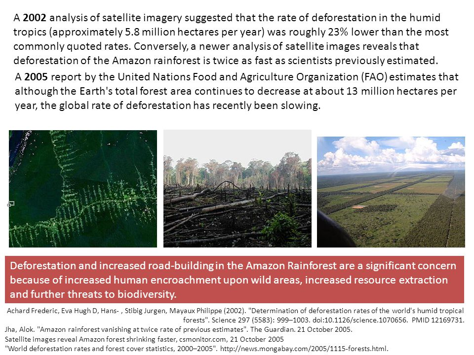 A 2002 analysis of satellite imagery suggested that the rate of deforestation in the humid tropics (approximately 5.8 million hectares per year) was roughly 23% lower than the most commonly quoted rates. Conversely, a newer analysis of satellite images reveals that deforestation of the Amazon rainforest is twice as fast as scientists previously estimated.