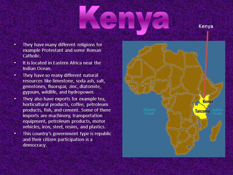 Kenya Kenya. They have many different religions for example Protestant and some Roman Catholic.