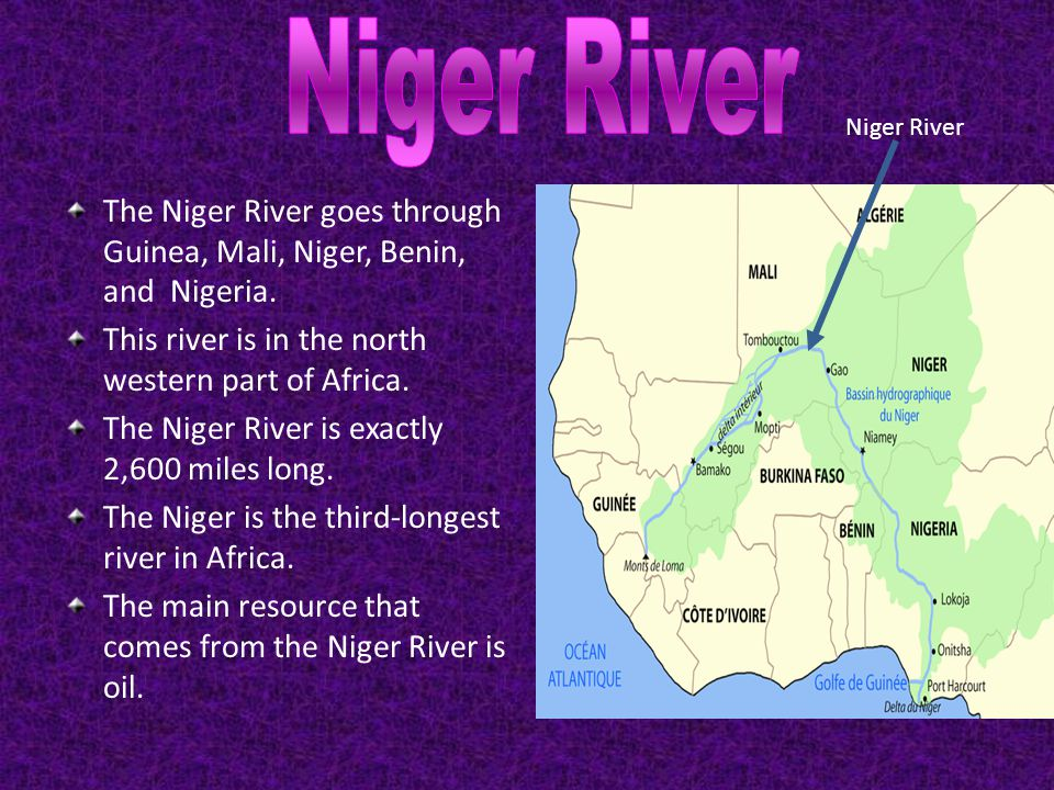 Niger River Niger River. The Niger River goes through Guinea, Mali, Niger, Benin, and Nigeria. This river is in the north western part of Africa.