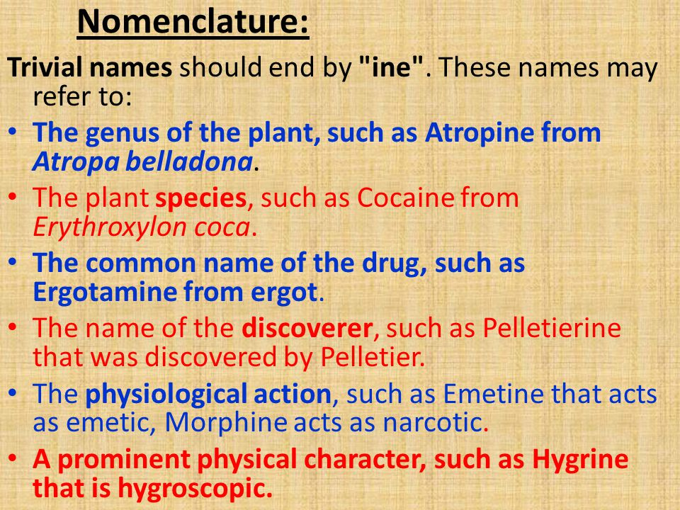 Nomenclature: Trivial names should end by ine . These names may refer to: The genus of the plant, such as Atropine from Atropa belladona.