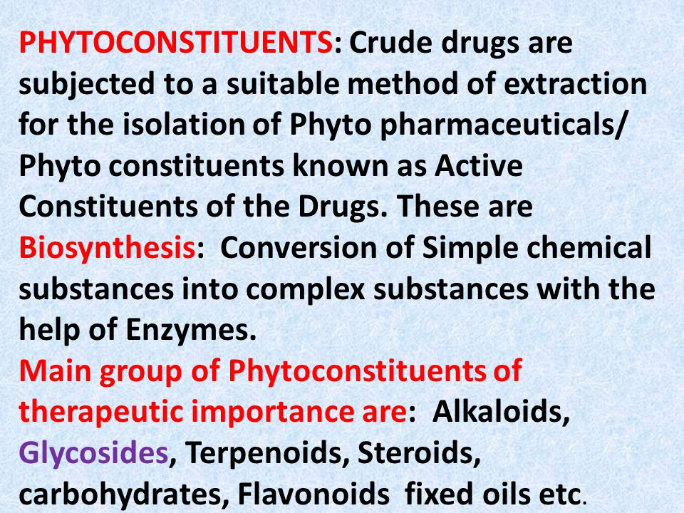 PHYTOCONSTITUENTS: Crude drugs are subjected to a suitable method of extraction for the isolation of Phyto pharmaceuticals/ Phyto constituents known as Active Constituents of the Drugs.