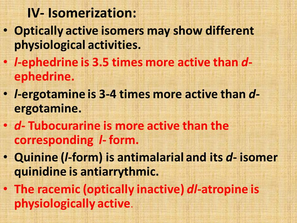 IV- Isomerization: Optically active isomers may show different physiological activities. l-ephedrine is 3.5 times more active than d-ephedrine.