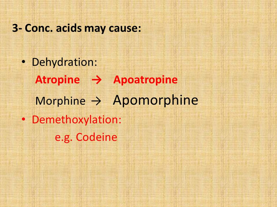 3- Conc. acids may cause: Dehydration: Atropine → Apoatropine. Morphine → Apomorphine. Demethoxylation: