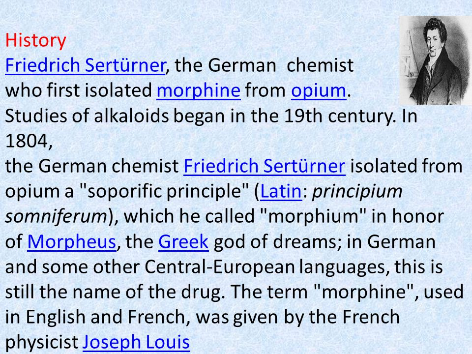 History Friedrich Sertürner, the German chemist who first isolated morphine from opium.