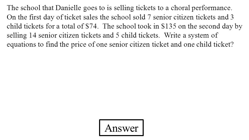 The school that Danielle goes to is selling tickets to a choral performance. On the first day of ticket sales the school sold 7 senior citizen tickets and 3 child tickets for a total of $74. The school took in $135 on the second day by selling 14 senior citizen tickets and 5 child tickets. Write a system of equations to find the price of one senior citizen ticket and one child ticket
