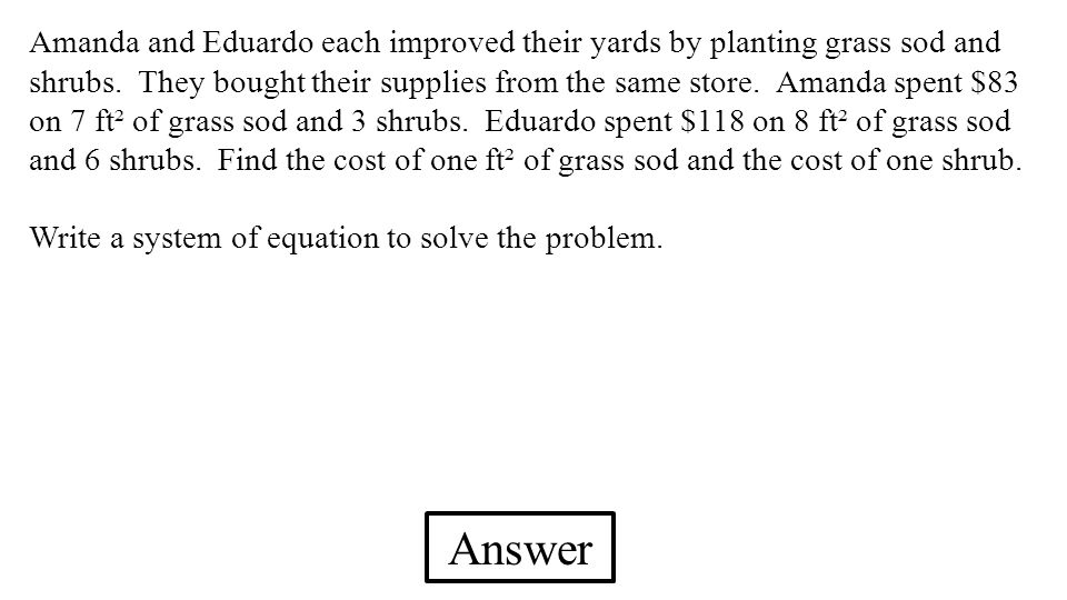 Amanda and Eduardo each improved their yards by planting grass sod and shrubs. They bought their supplies from the same store. Amanda spent $83 on 7 ft² of grass sod and 3 shrubs. Eduardo spent $118 on 8 ft² of grass sod and 6 shrubs. Find the cost of one ft² of grass sod and the cost of one shrub.