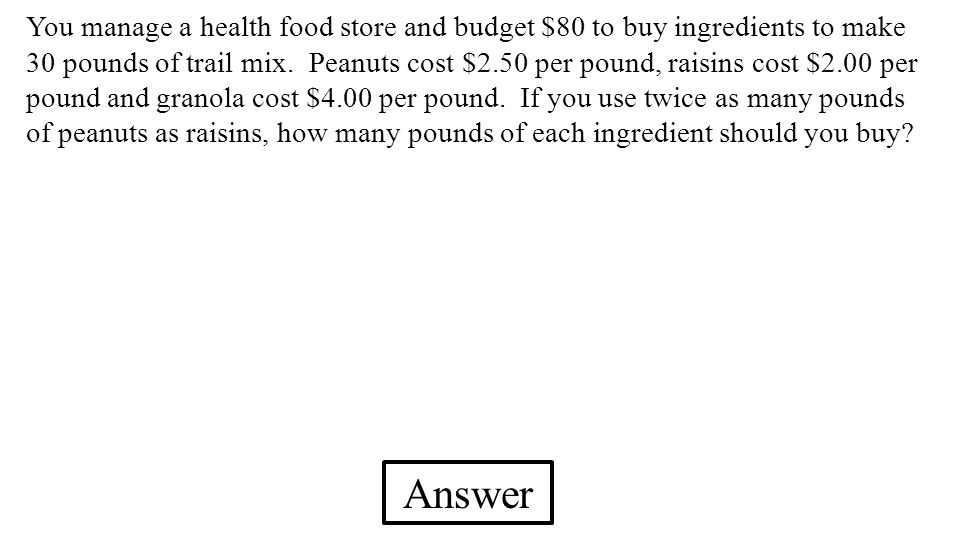 You manage a health food store and budget $80 to buy ingredients to make 30 pounds of trail mix. Peanuts cost $2.50 per pound, raisins cost $2.00 per pound and granola cost $4.00 per pound. If you use twice as many pounds of peanuts as raisins, how many pounds of each ingredient should you buy