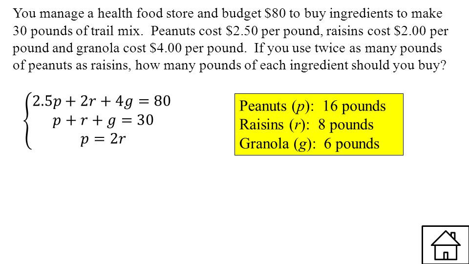 2.5𝑝+2𝑟+4𝑔=80 𝑝+𝑟+𝑔=30 𝑝=2𝑟 Peanuts (p): 16 pounds