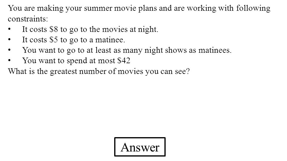 You are making your summer movie plans and are working with following constraints: