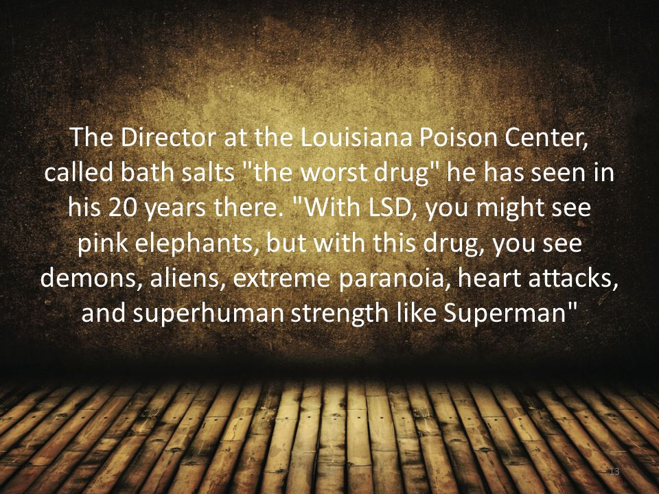 The Director at the Louisiana Poison Center, called bath salts the worst drug he has seen in his 20 years there. With LSD, you might see pink elephants, but with this drug, you see demons, aliens, extreme paranoia, heart attacks, and superhuman strength like Superman