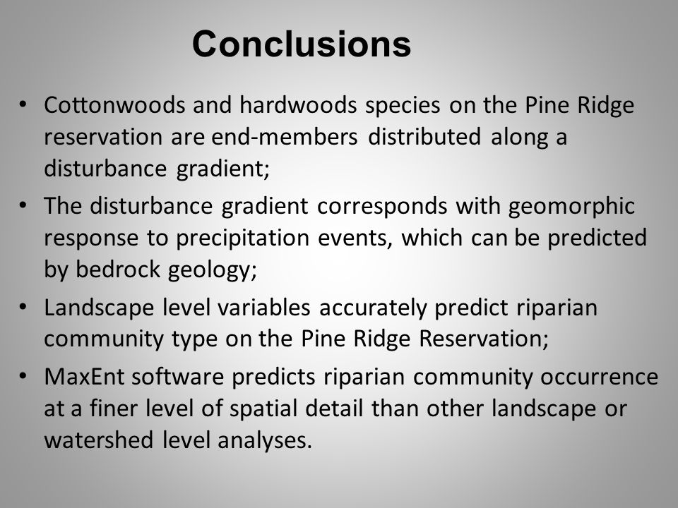 Conclusions Cottonwoods and hardwoods species on the Pine Ridge reservation are end-members distributed along a disturbance gradient;