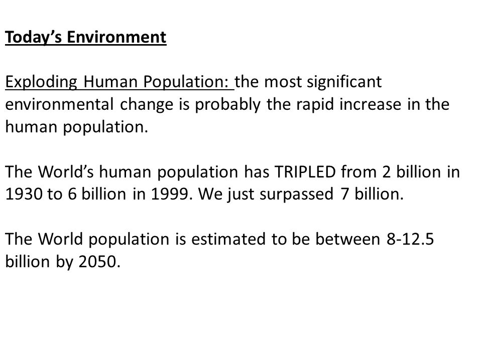 Today's Environment Exploding Human Population: the most significant environmental change is probably the rapid increase in the human population.