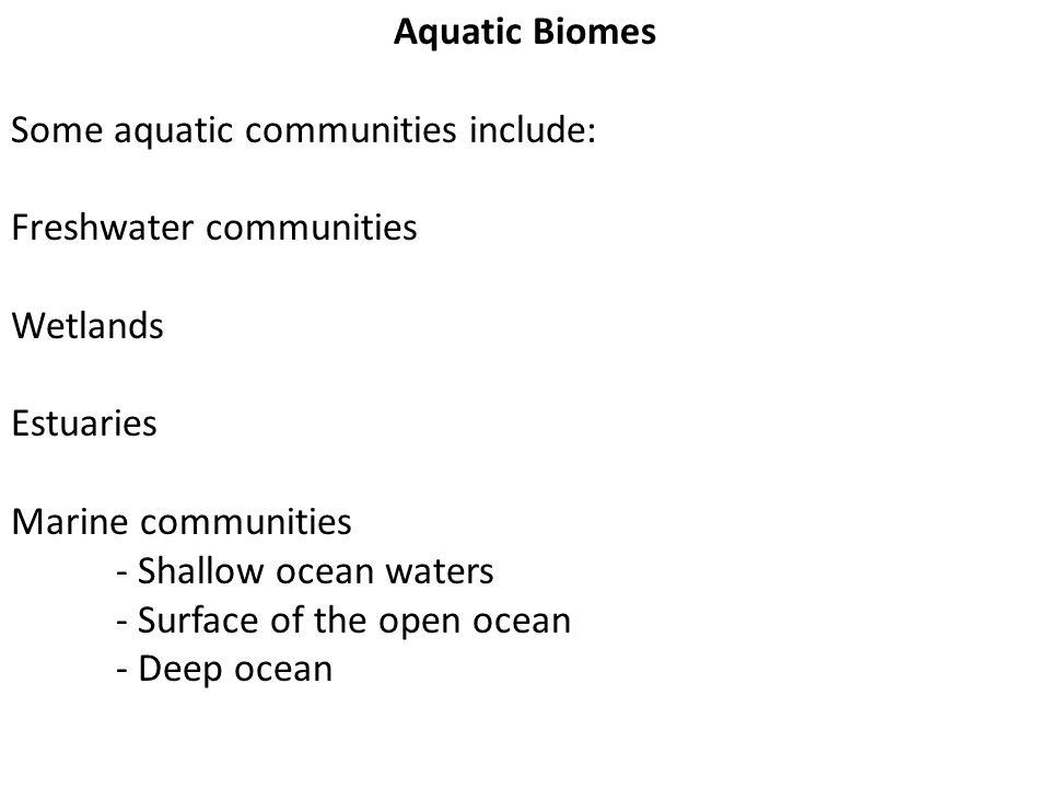Aquatic Biomes Some aquatic communities include: Freshwater communities. Wetlands. Estuaries. Marine communities.