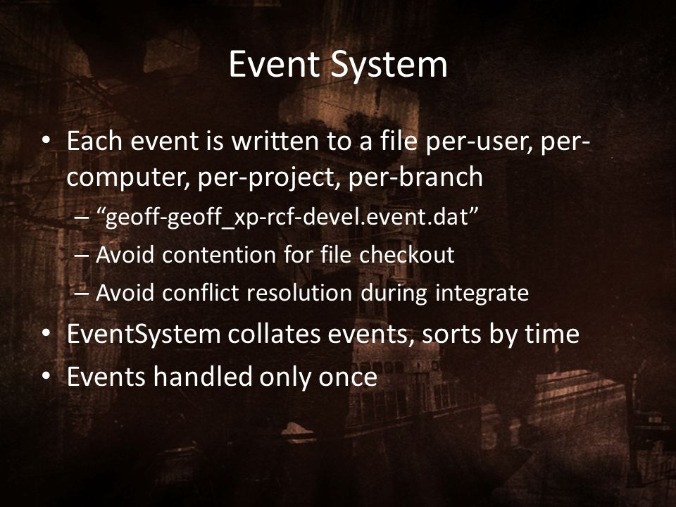 Event System Each event is written to a file per-user, per-computer, per-project, per-branch. geoff-geoff_xp-rcf-devel.event.dat