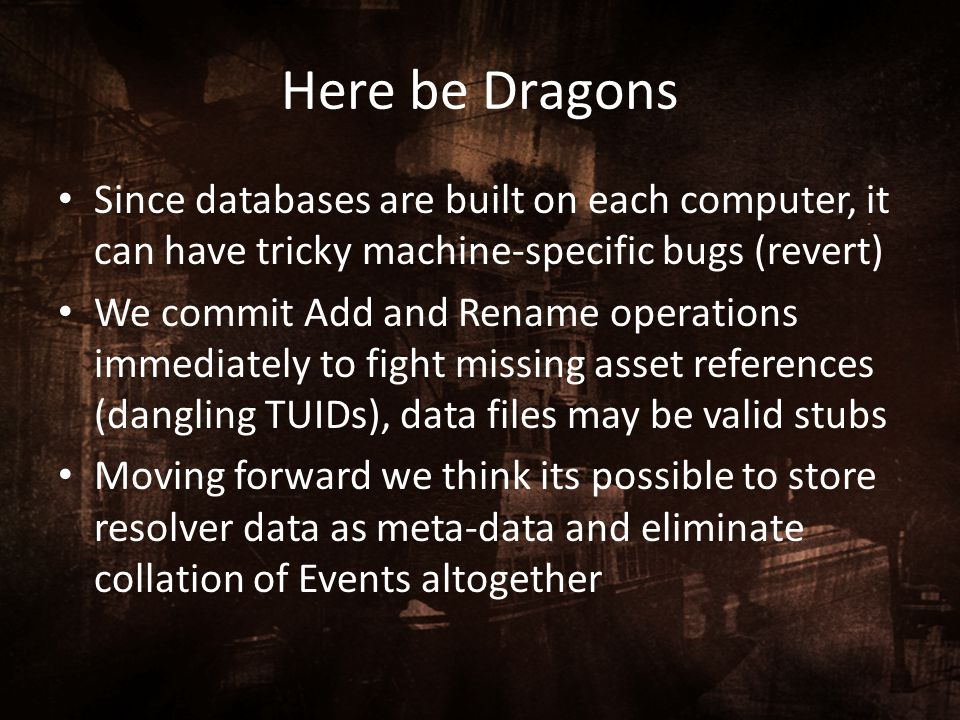 Here be Dragons Since databases are built on each computer, it can have tricky machine-specific bugs (revert)