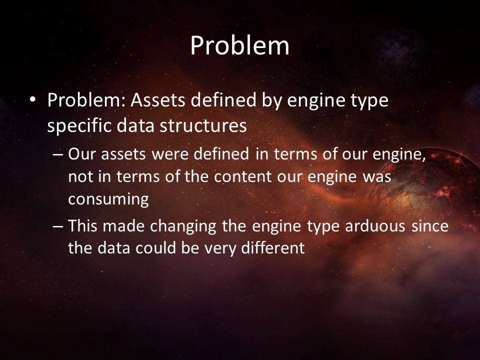 Problem Problem: Assets defined by engine type specific data structures.