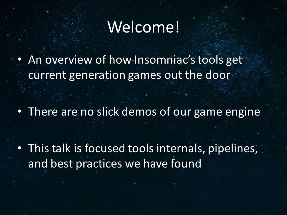 Welcome! An overview of how Insomniac's tools get current generation games out the door. There are no slick demos of our game engine.