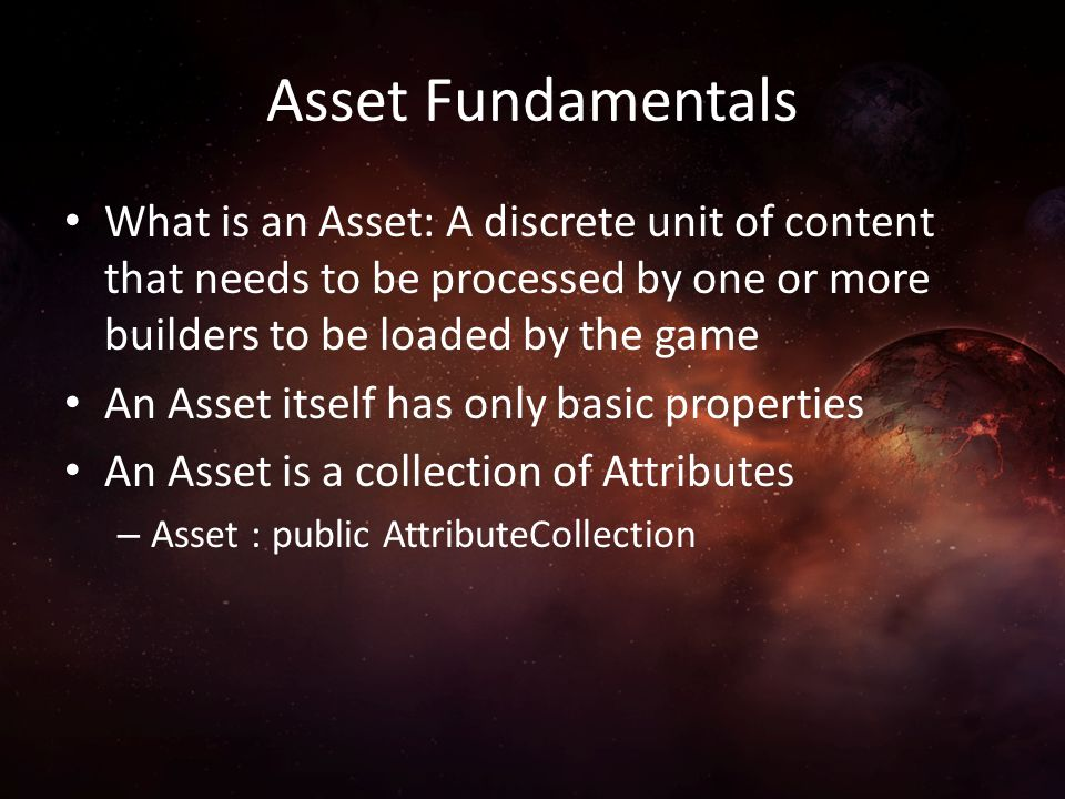 Asset Fundamentals What is an Asset: A discrete unit of content that needs to be processed by one or more builders to be loaded by the game.