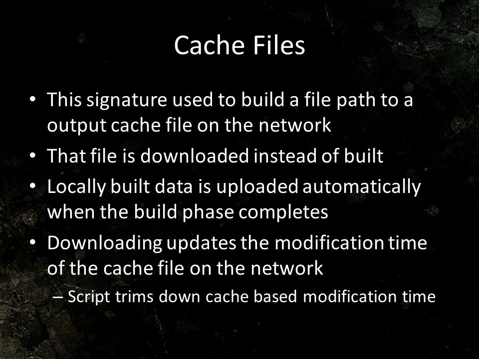 Cache Files This signature used to build a file path to a output cache file on the network. That file is downloaded instead of built.