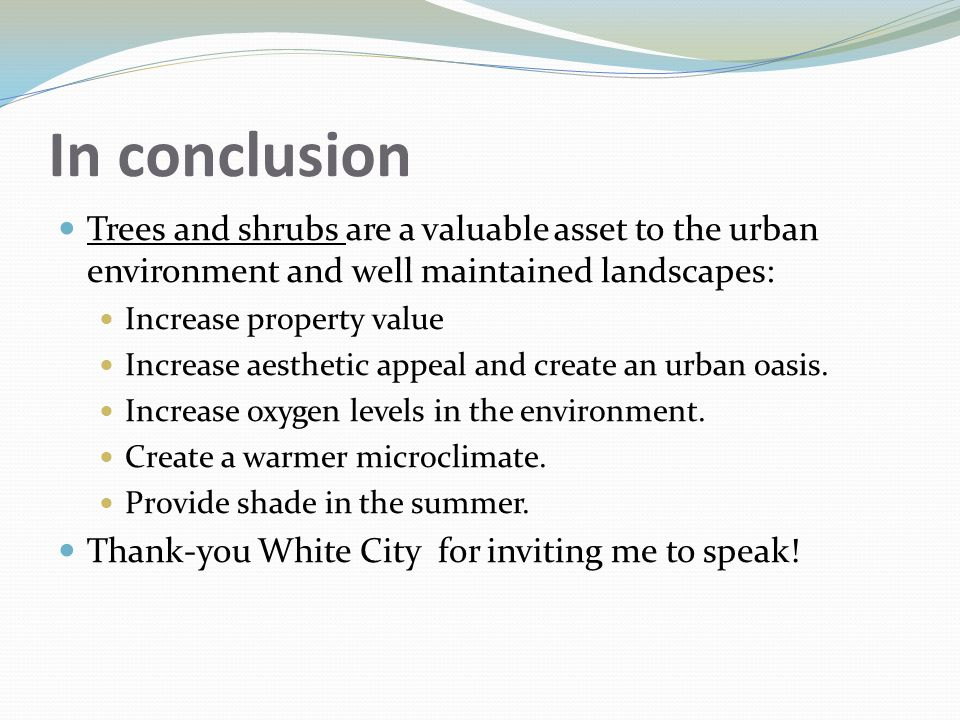 In conclusion Trees and shrubs are a valuable asset to the urban environment and well maintained landscapes: