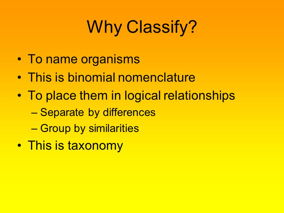 Why Classify To name organisms This is binomial nomenclature