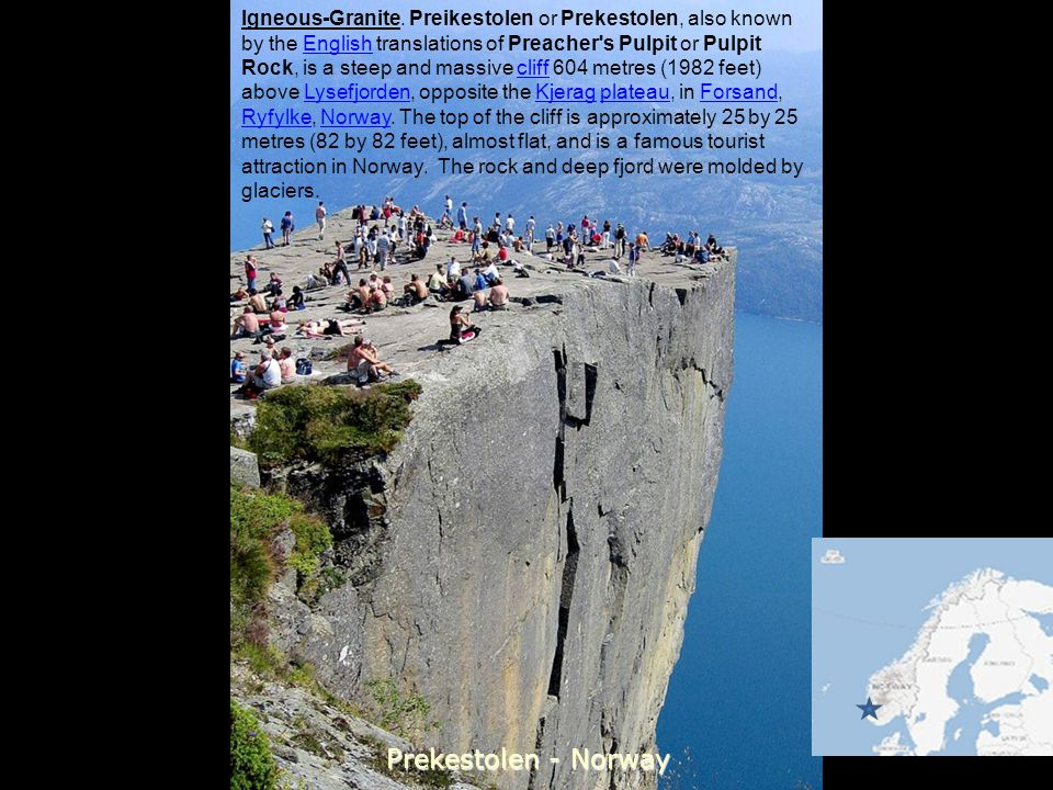 Igneous-Granite. Preikestolen or Prekestolen, also known by the English translations of Preacher s Pulpit or Pulpit Rock, is a steep and massive cliff 604 metres (1982 feet) above Lysefjorden, opposite the Kjerag plateau, in Forsand, Ryfylke, Norway. The top of the cliff is approximately 25 by 25 metres (82 by 82 feet), almost flat, and is a famous tourist attraction in Norway. The rock and deep fjord were molded by glaciers.