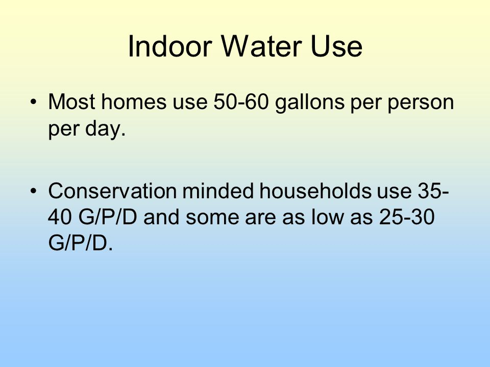 Indoor Water Use Most homes use 50-60 gallons per person per day.
