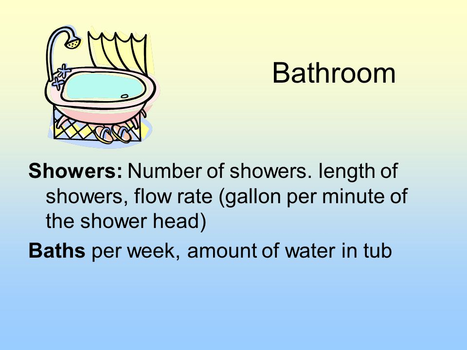 Bathroom Showers: Number of showers. length of showers, flow rate (gallon per minute of the shower head)