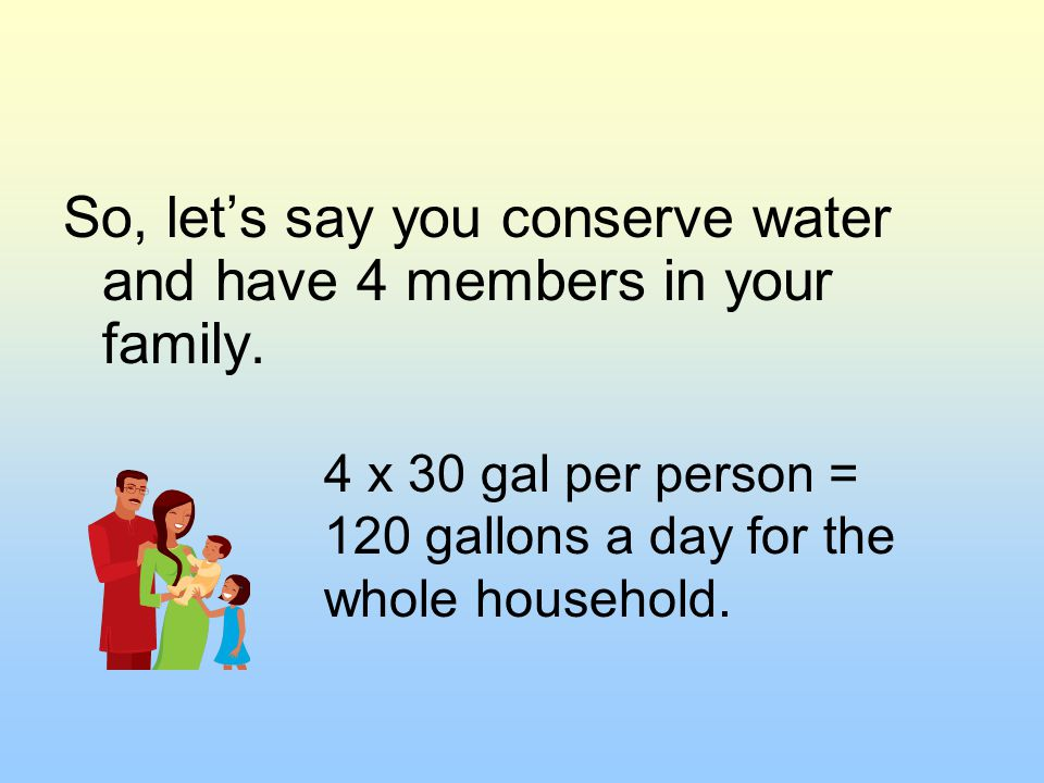 So, let's say you conserve water and have 4 members in your family.