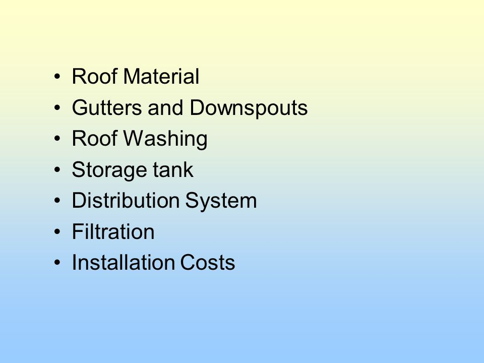 Roof Material Gutters and Downspouts. Roof Washing. Storage tank. Distribution System. Filtration.