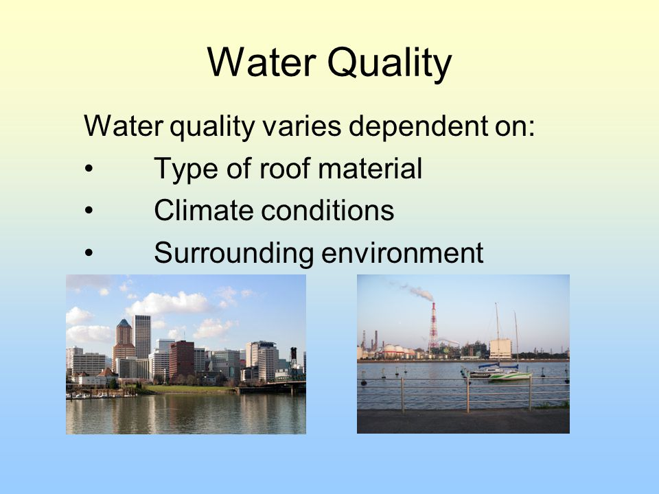 Water Quality Water quality varies dependent on: Type of roof material